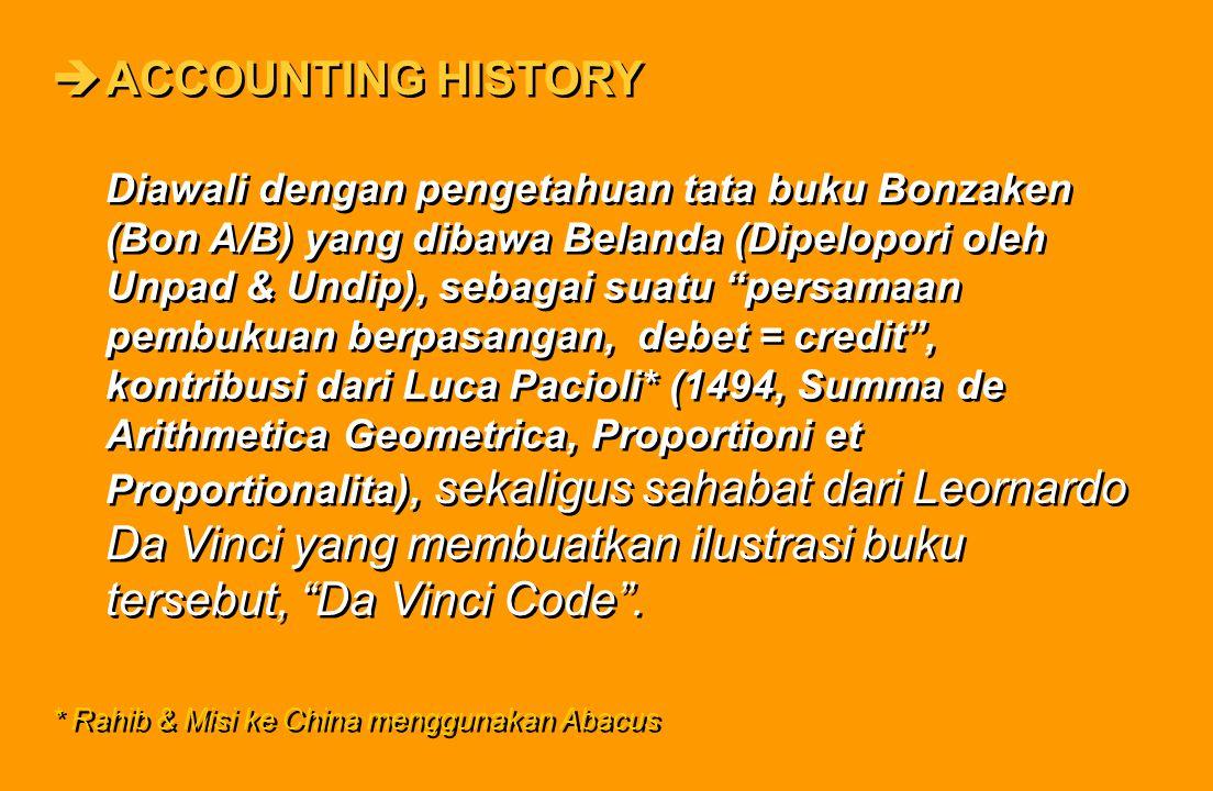 ACCOUNTING HISTORY Diawali dengan pengetahuan tata buku Bonzaken (Bon A/B) yang dibawa Belanda (Dipelopori oleh Unpad & Undip), sebagai suatu persamaan pembukuan berpasangan, debet = credit , kontribusi dari Luca Pacioli* (1494, Summa de Arithmetica Geometrica, Proportioni et Proportionalita), sekaligus sahabat dari Leornardo Da Vinci yang membuatkan ilustrasi buku tersebut, Da Vinci Code .