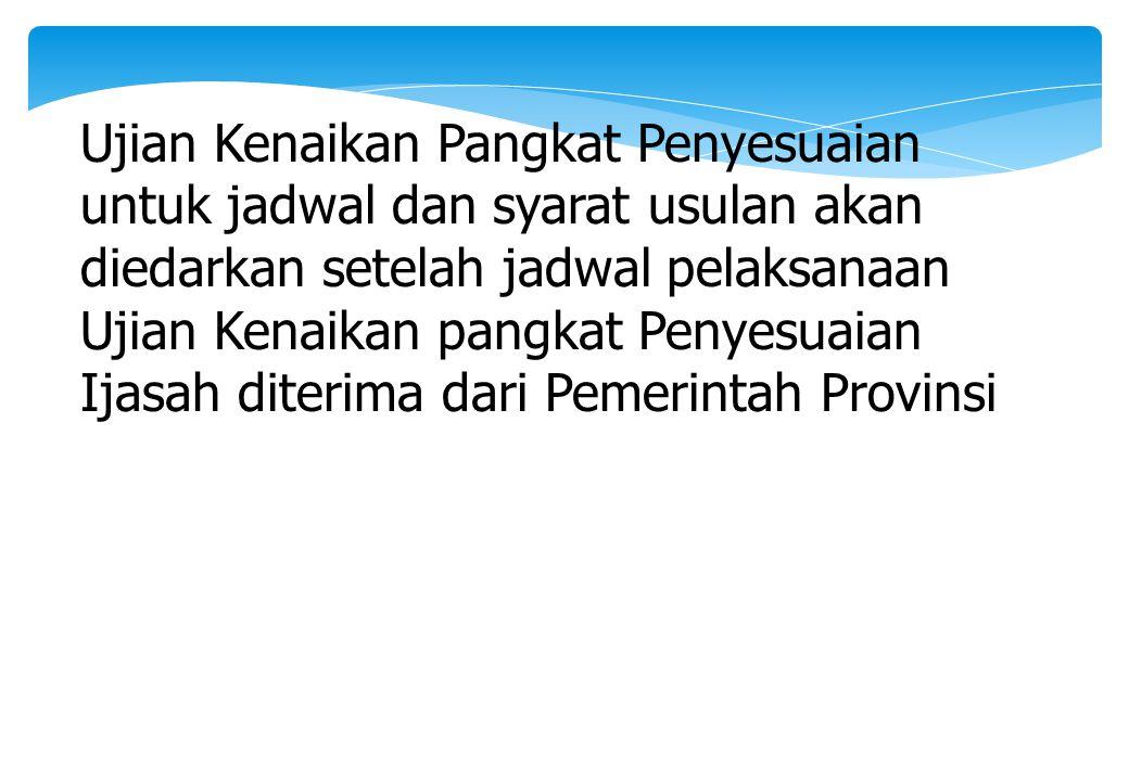 Ujian Kenaikan Pangkat Penyesuaian untuk jadwal dan syarat usulan akan diedarkan setelah jadwal pelaksanaan Ujian Kenaikan pangkat Penyesuaian Ijasah diterima dari Pemerintah Provinsi