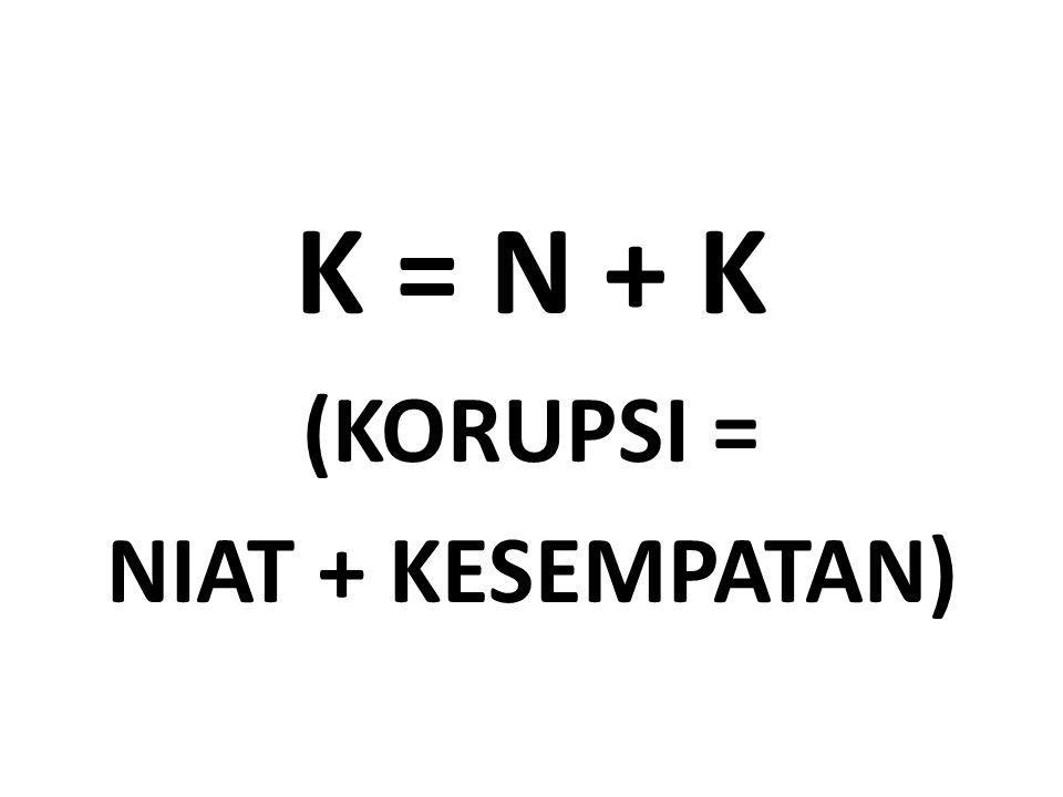K = N + K (KORUPSI = NIAT + KESEMPATAN)
