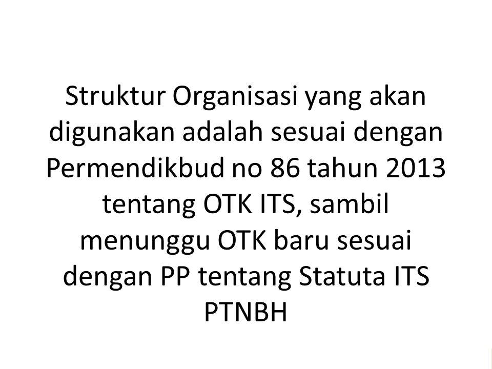 Struktur Organisasi yang akan digunakan adalah sesuai dengan Permendikbud no 86 tahun 2013 tentang OTK ITS, sambil menunggu OTK baru sesuai dengan PP tentang Statuta ITS PTNBH