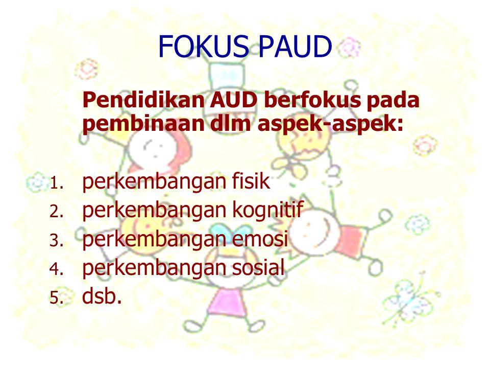 FOKUS PAUD Pendidikan AUD berfokus pada pembinaan dlm aspek-aspek: