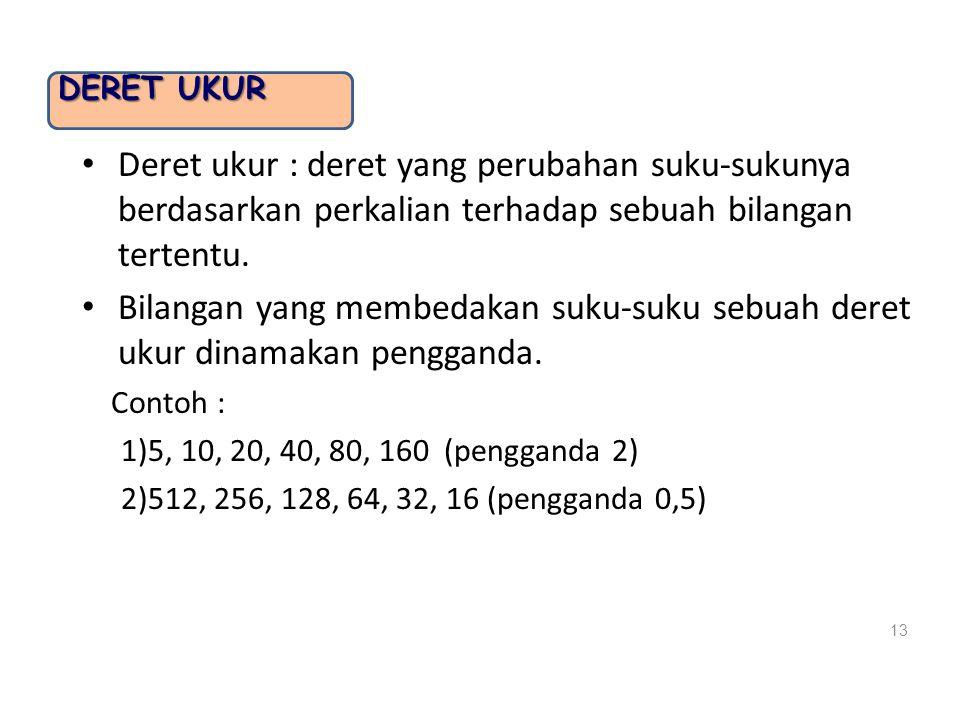 Deret Ukur Deret ukur : deret yang perubahan suku-sukunya berdasarkan perkalian terhadap sebuah bilangan tertentu.