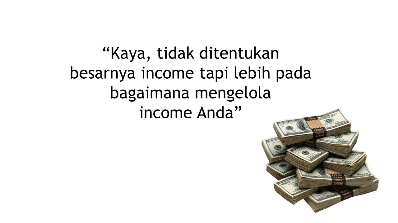 Kaya, tidak ditentukan besarnya income tapi lebih pada