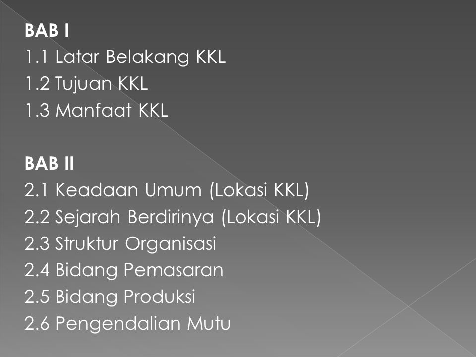 BAB I 1.1 Latar Belakang KKL 1.2 Tujuan KKL 1.3 Manfaat KKL BAB II 2.1 Keadaan Umum (Lokasi KKL) 2.2 Sejarah Berdirinya (Lokasi KKL) 2.3 Struktur Organisasi 2.4 Bidang Pemasaran 2.5 Bidang Produksi 2.6 Pengendalian Mutu