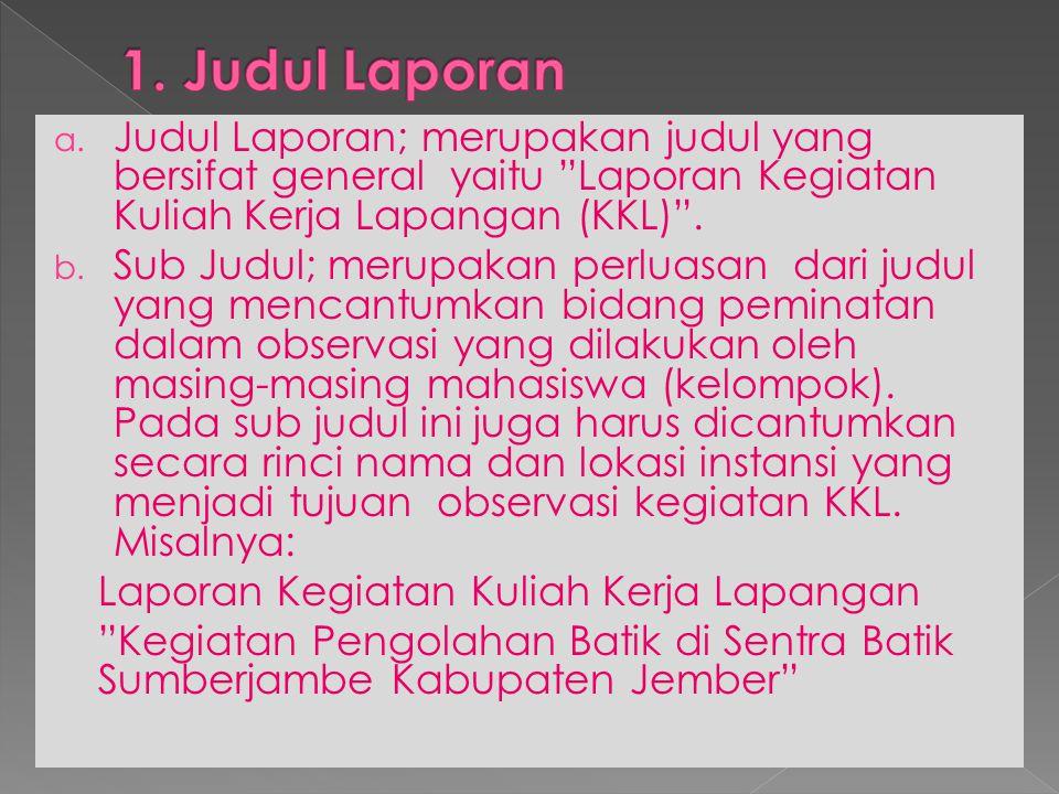 1. Judul Laporan Judul Laporan; merupakan judul yang bersifat general yaitu Laporan Kegiatan Kuliah Kerja Lapangan (KKL) .