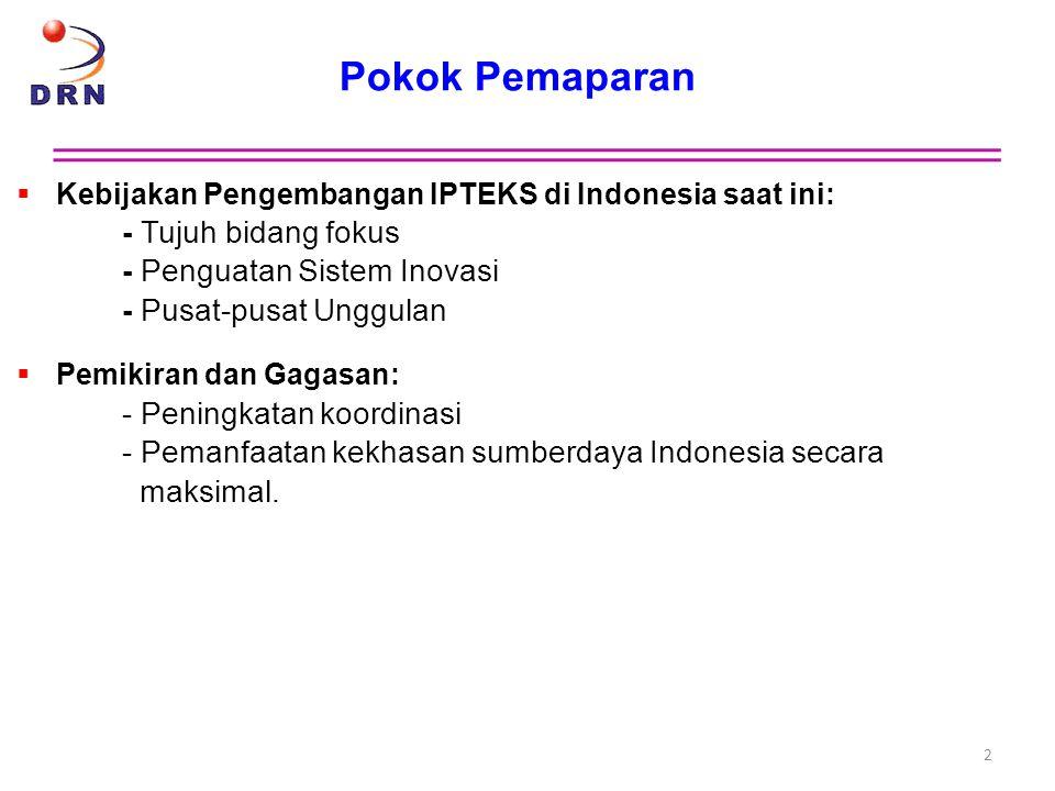 Pokok Pemaparan Kebijakan Pengembangan IPTEKS di Indonesia saat ini: - Tujuh bidang fokus - Penguatan Sistem Inovasi - Pusat-pusat Unggulan.