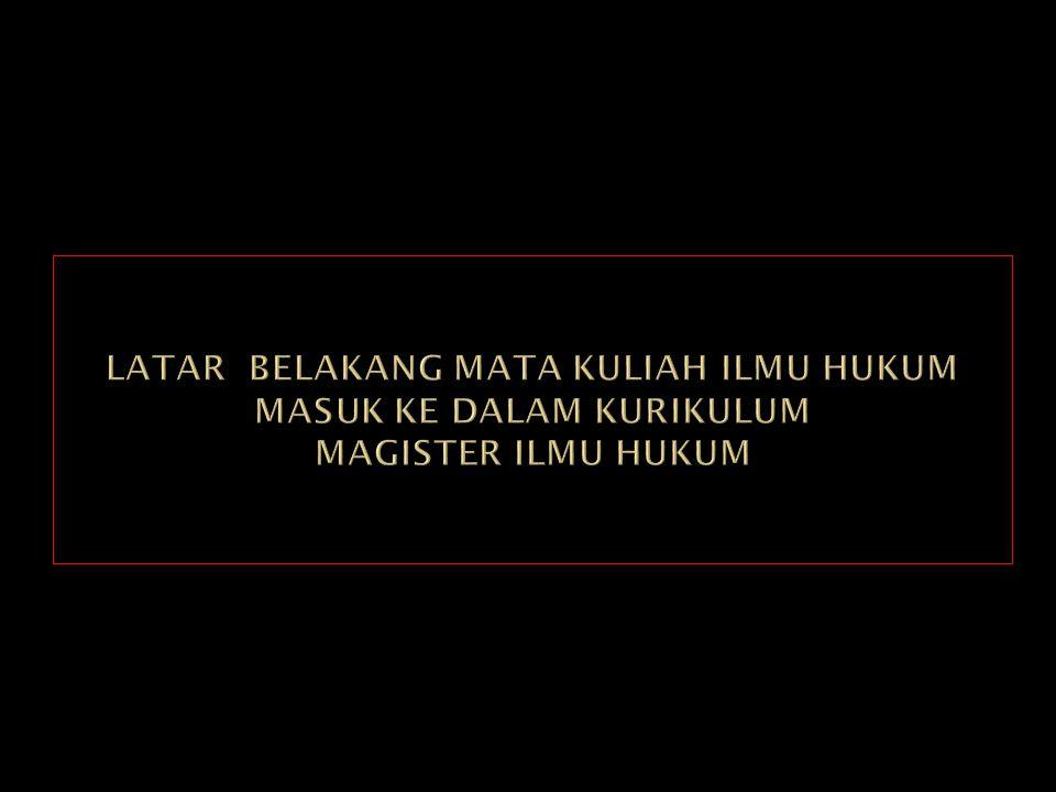 LATAR BELAKANG MATA KULIAH ILMU HUKUM MASUK KE DALAM KURIKULUM MAGISTER ILMU HUKUM
