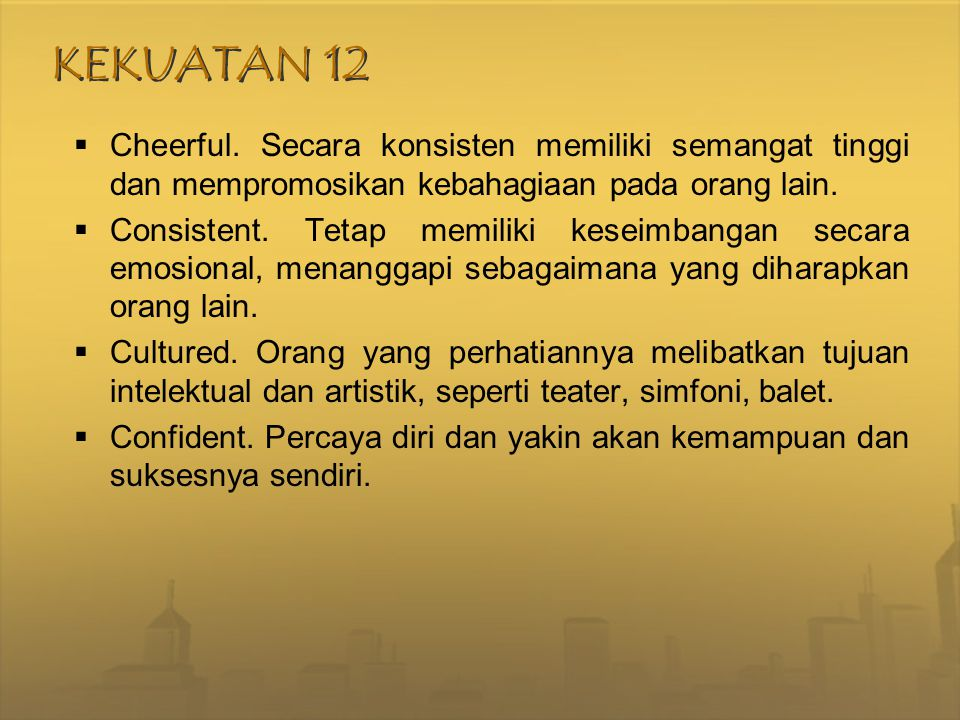 KEKUATAN 12 Cheerful. Secara konsisten memiliki semangat tinggi dan mempromosikan kebahagiaan pada orang lain.