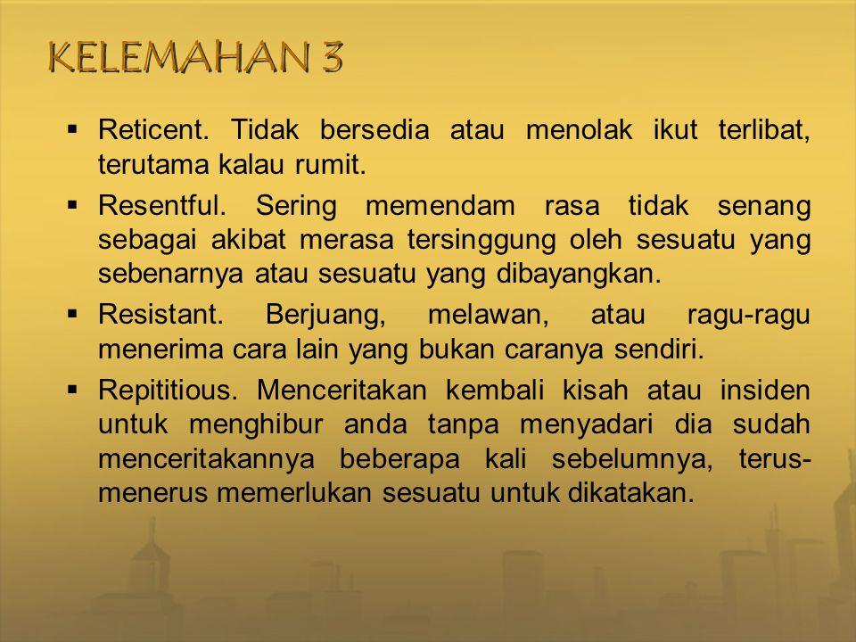 KELEMAHAN 3 Reticent. Tidak bersedia atau menolak ikut terlibat, terutama kalau rumit.