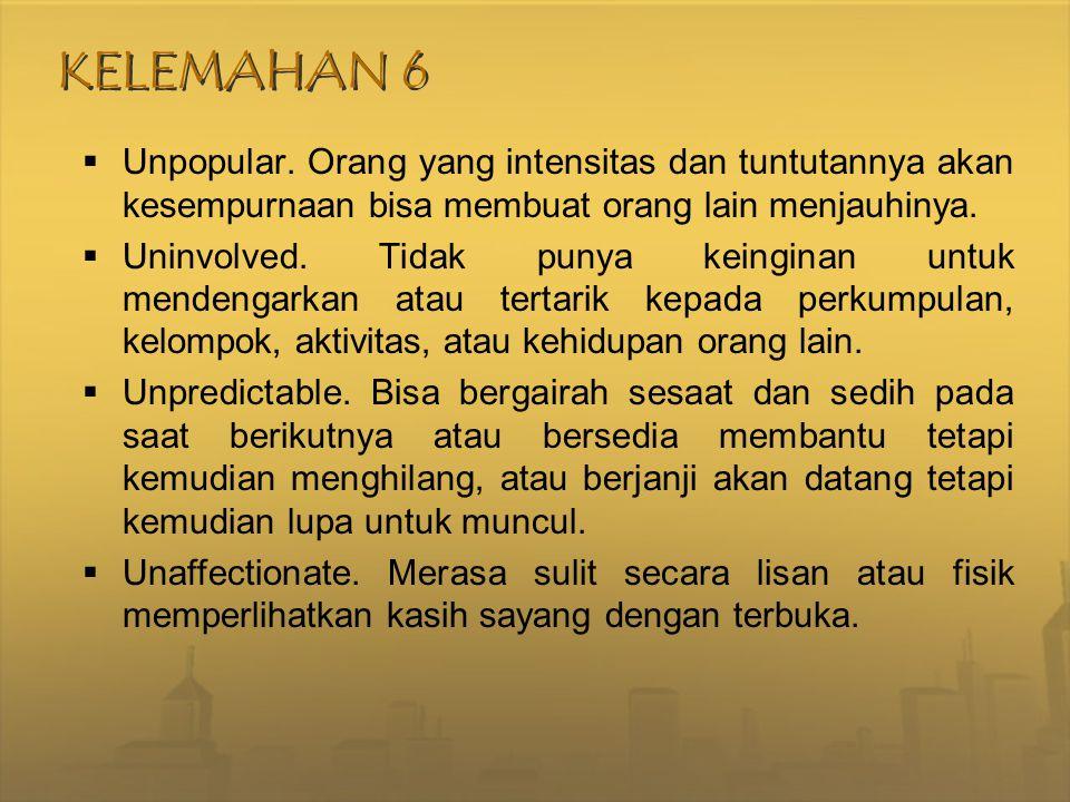 KELEMAHAN 6 Unpopular. Orang yang intensitas dan tuntutannya akan kesempurnaan bisa membuat orang lain menjauhinya.