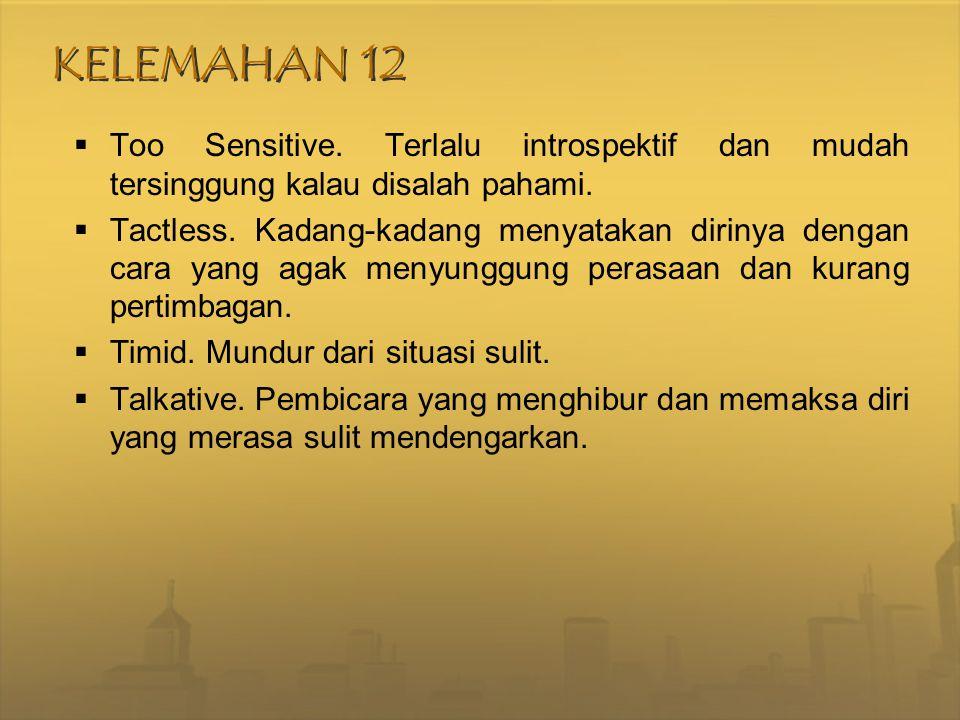 KELEMAHAN 12 Too Sensitive. Terlalu introspektif dan mudah tersinggung kalau disalah pahami.