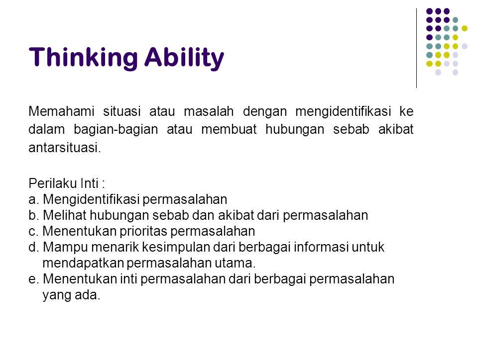 Thinking Ability Memahami situasi atau masalah dengan mengidentifikasi ke dalam bagian-bagian atau membuat hubungan sebab akibat antarsituasi.