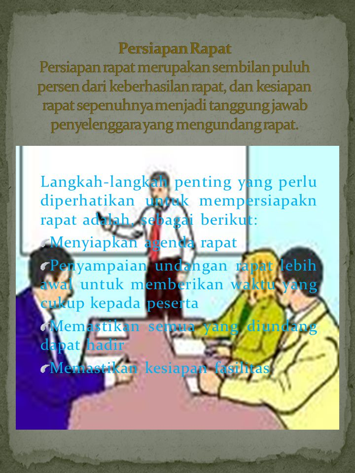 Persiapan Rapat Persiapan rapat merupakan sembilan puluh persen dari keberhasilan rapat, dan kesiapan rapat sepenuhnya menjadi tanggung jawab penyelenggara yang mengundang rapat.