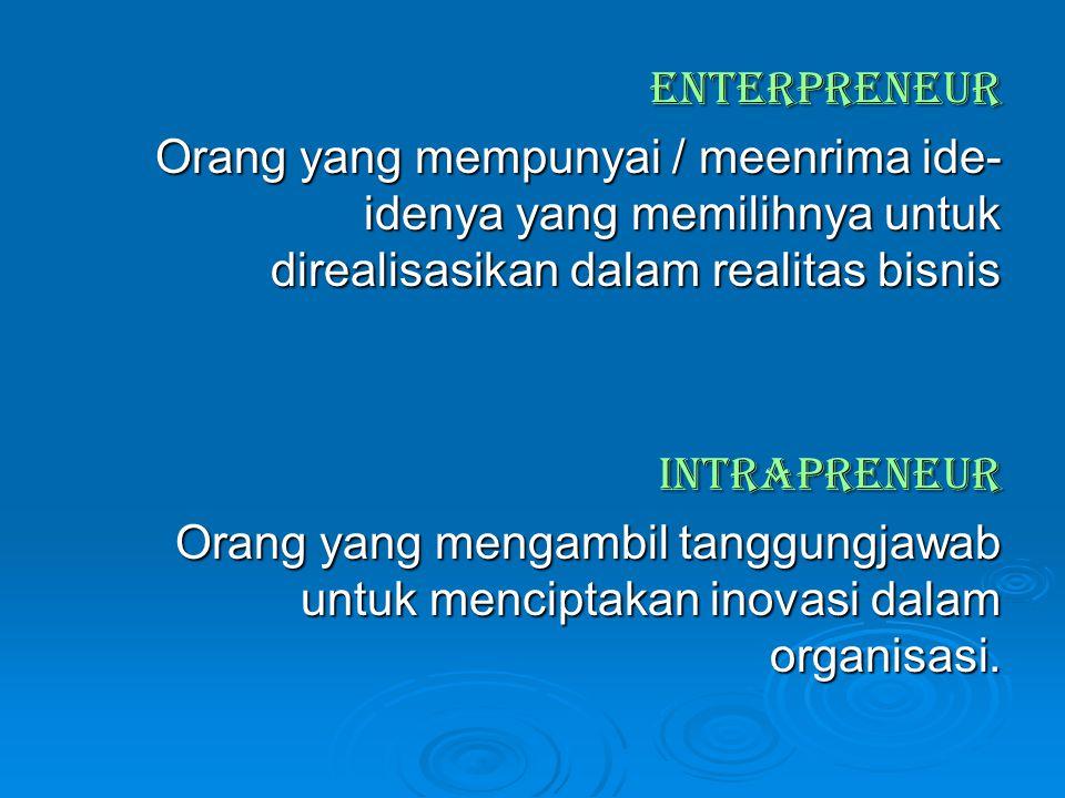 ENTERPRENEUR Orang yang mempunyai / meenrima ide-idenya yang memilihnya untuk direalisasikan dalam realitas bisnis.