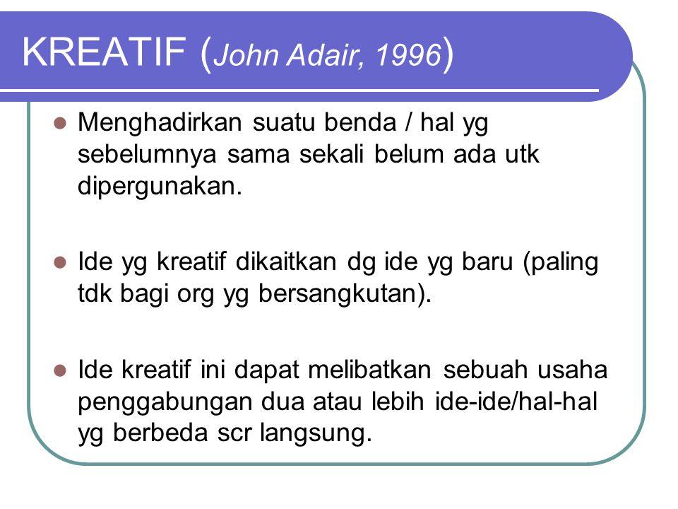 KREATIF (John Adair, 1996) Menghadirkan suatu benda / hal yg sebelumnya sama sekali belum ada utk dipergunakan.
