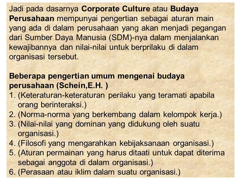 Jadi pada dasarnya Corporate Culture atau Budaya Perusahaan mempunyai pengertian sebagai aturan main yang ada di dalam perusahaan yang akan menjadi pegangan dari Sumber Daya Manusia (SDM)-nya dalam menjalankan kewajibannya dan nilai-nilai untuk berprilaku di dalam organisasi tersebut. Beberapa pengertian umum mengenai budaya perusahaan (Schein,E.H. ) 1. (Keteraturan-keteraturan perilaku yang teramati apabila