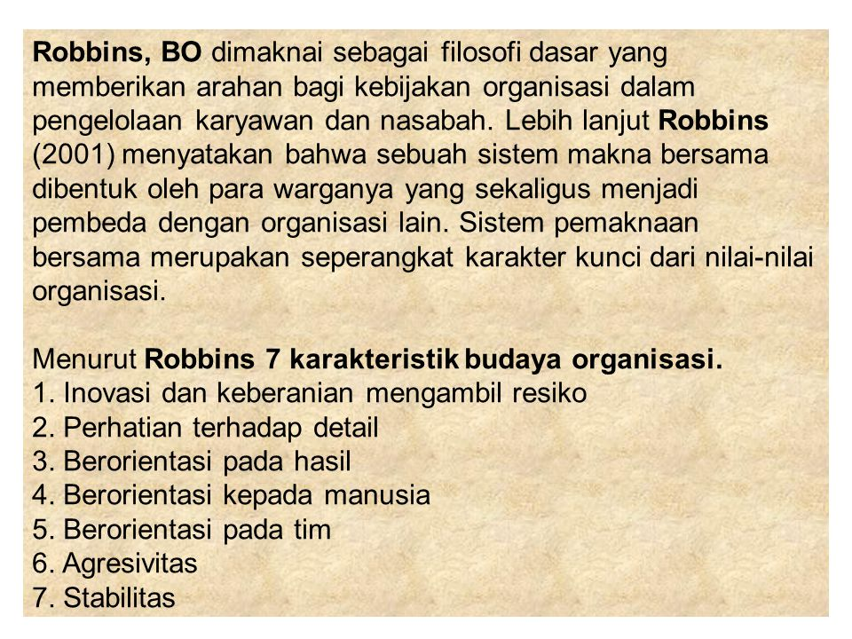 Robbins, BO dimaknai sebagai filosofi dasar yang memberikan arahan bagi kebijakan organisasi dalam pengelolaan karyawan dan nasabah. Lebih lanjut Robbins (2001) menyatakan bahwa sebuah sistem makna bersama dibentuk oleh para warganya yang sekaligus menjadi pembeda dengan organisasi lain. Sistem pemaknaan bersama merupakan seperangkat karakter kunci dari nilai-nilai organisasi.