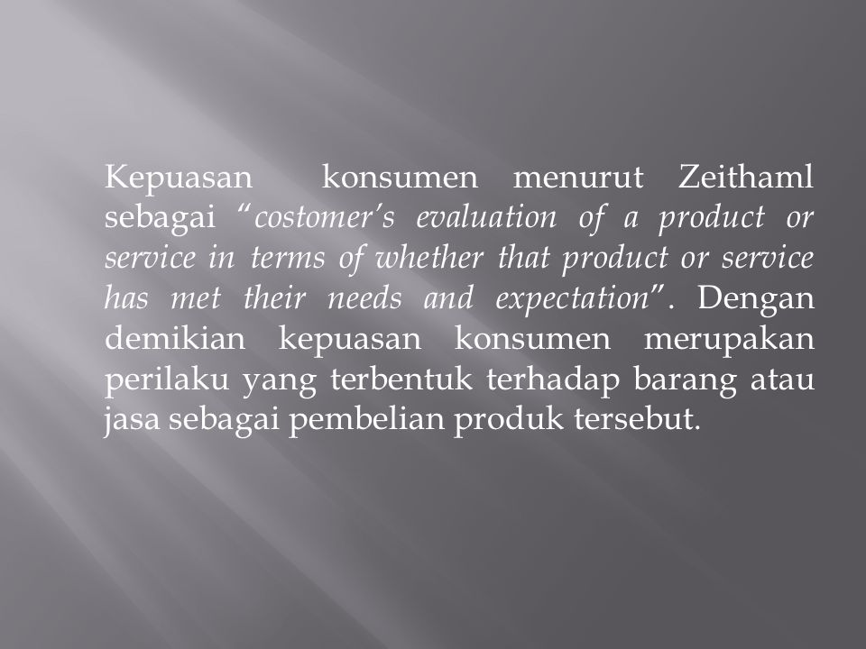 Kepuasan konsumen menurut Zeithaml sebagai costomer's evaluation of a product or service in terms of whether that product or service has met their needs and expectation .