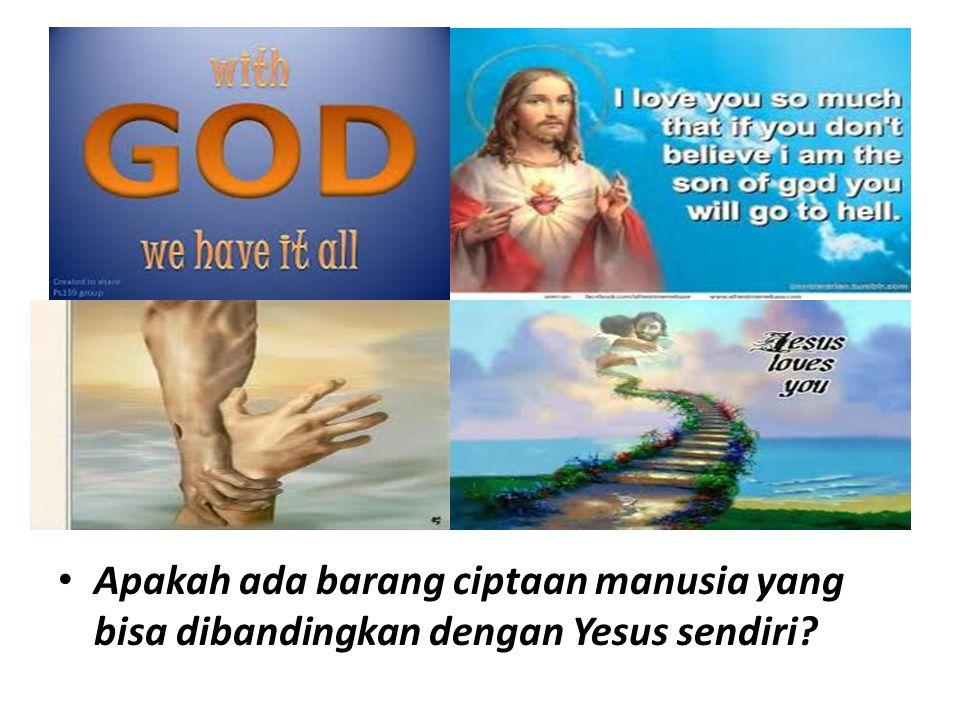 Apakah ada barang ciptaan manusia yang bisa dibandingkan dengan Yesus sendiri