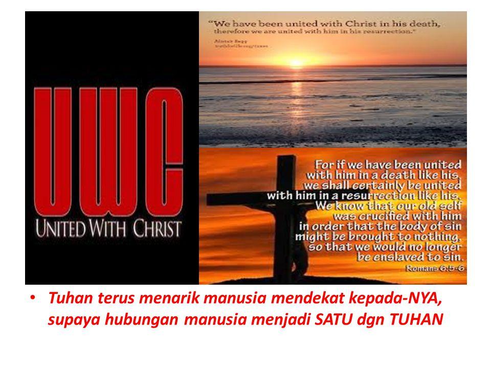 Tuhan terus menarik manusia mendekat kepada-NYA, supaya hubungan manusia menjadi SATU dgn TUHAN