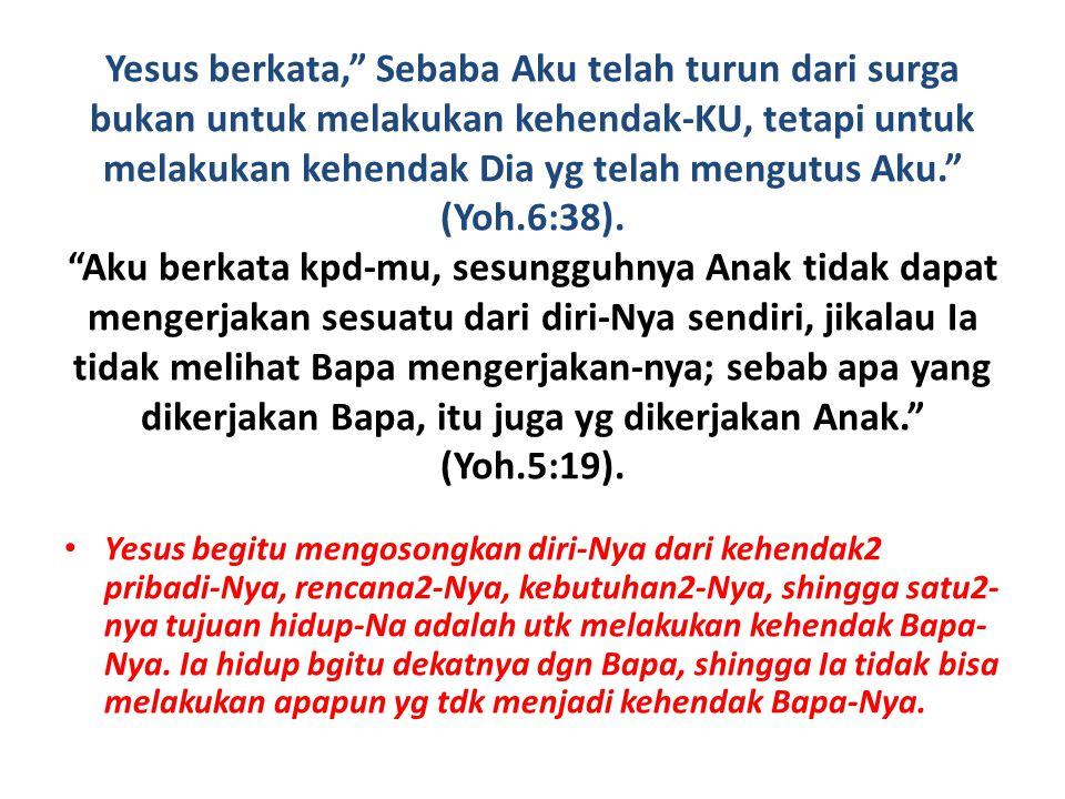 Yesus berkata, Sebaba Aku telah turun dari surga bukan untuk melakukan kehendak-KU, tetapi untuk melakukan kehendak Dia yg telah mengutus Aku. (Yoh.6:38). Aku berkata kpd-mu, sesungguhnya Anak tidak dapat mengerjakan sesuatu dari diri-Nya sendiri, jikalau Ia tidak melihat Bapa mengerjakan-nya; sebab apa yang dikerjakan Bapa, itu juga yg dikerjakan Anak. (Yoh.5:19).
