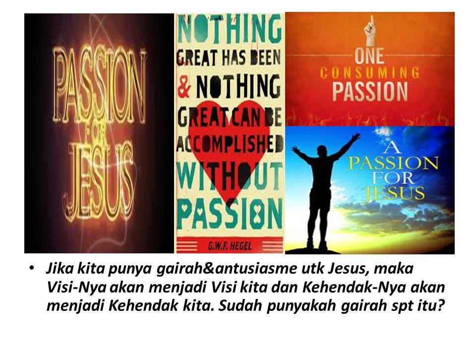 Jika kita punya gairah&antusiasme utk Jesus, maka Visi-Nya akan menjadi Visi kita dan Kehendak-Nya akan menjadi Kehendak kita.