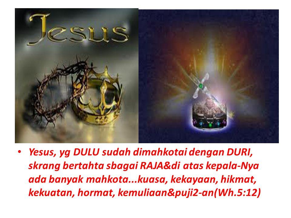 Yesus, yg DULU sudah dimahkotai dengan DURI, skrang bertahta sbagai RAJA&di atas kepala-Nya ada banyak mahkota...kuasa, kekayaan, hikmat, kekuatan, hormat, kemuliaan&puji2-an(Wh.5:12)
