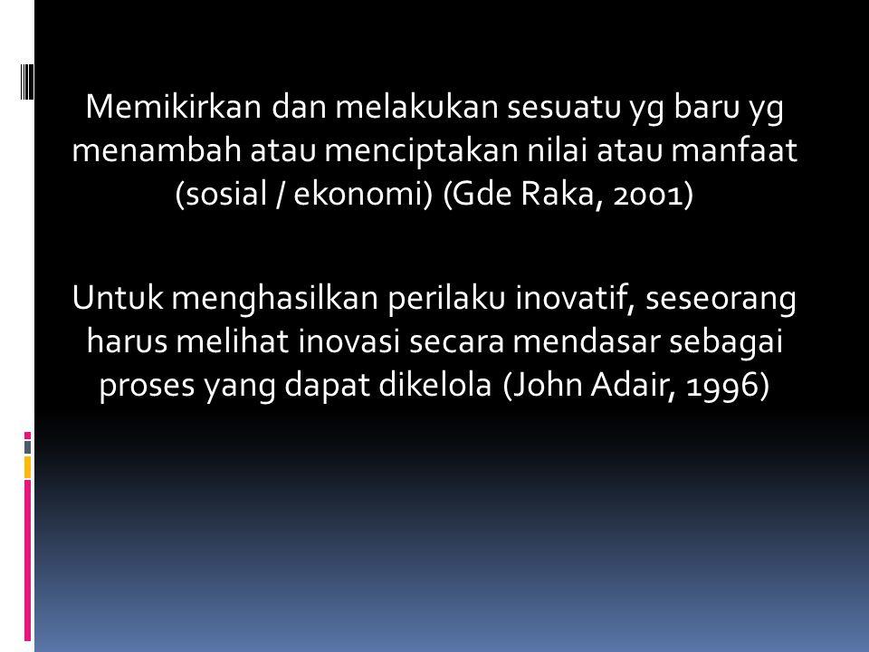 Memikirkan dan melakukan sesuatu yg baru yg menambah atau menciptakan nilai atau manfaat (sosial / ekonomi) (Gde Raka, 2001) Untuk menghasilkan perilaku inovatif, seseorang harus melihat inovasi secara mendasar sebagai proses yang dapat dikelola (John Adair, 1996)