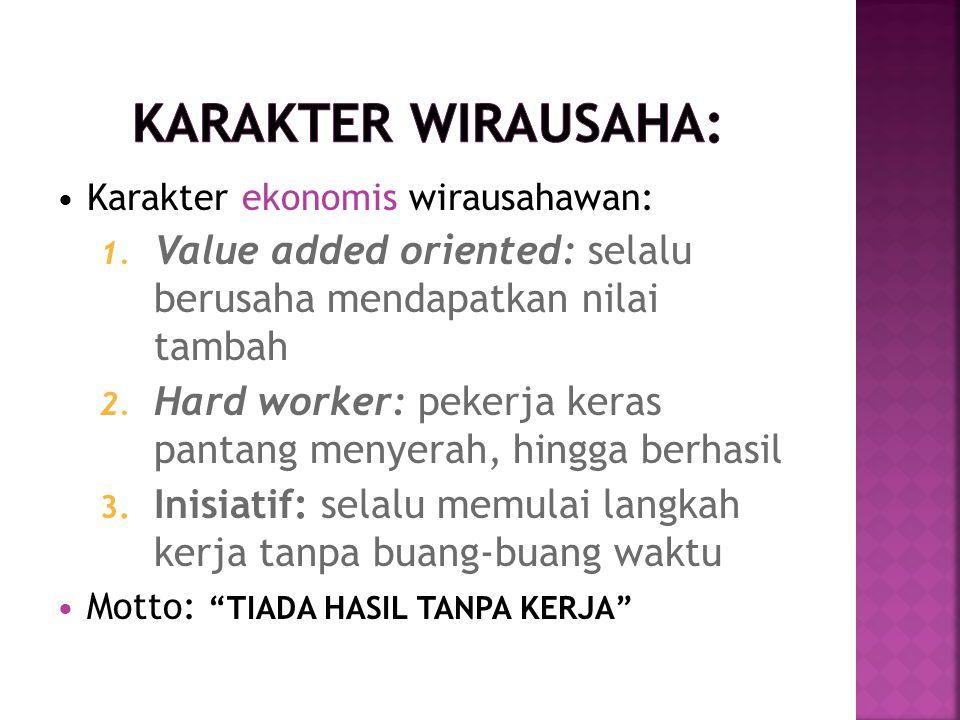 Karakter wirausaha: Karakter ekonomis wirausahawan: Value added oriented: selalu berusaha mendapatkan nilai tambah.