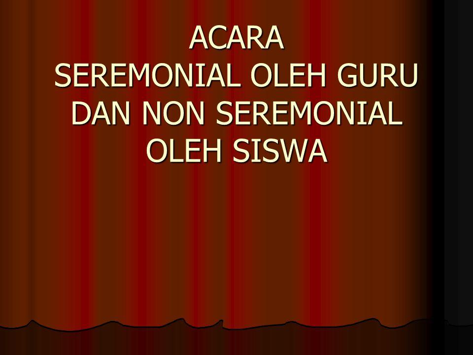 ACARA SEREMONIAL OLEH GURU DAN NON SEREMONIAL OLEH SISWA