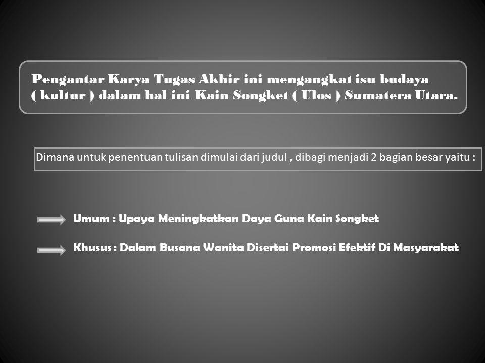 Pengantar Karya Tugas Akhir ini mengangkat isu budaya ( kultur ) dalam hal ini Kain Songket ( Ulos ) Sumatera Utara.