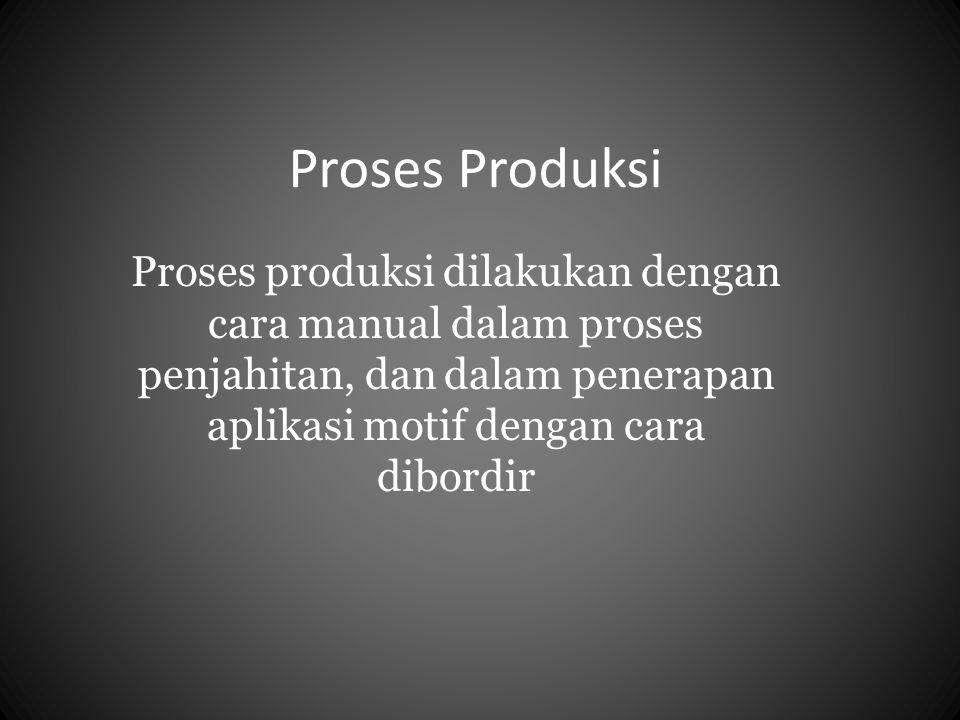 Proses Produksi Proses produksi dilakukan dengan cara manual dalam proses penjahitan, dan dalam penerapan aplikasi motif dengan cara dibordir.