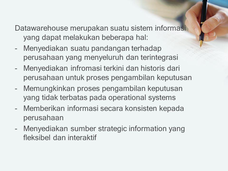 Datawarehouse merupakan suatu sistem informasi yang dapat melakukan beberapa hal: