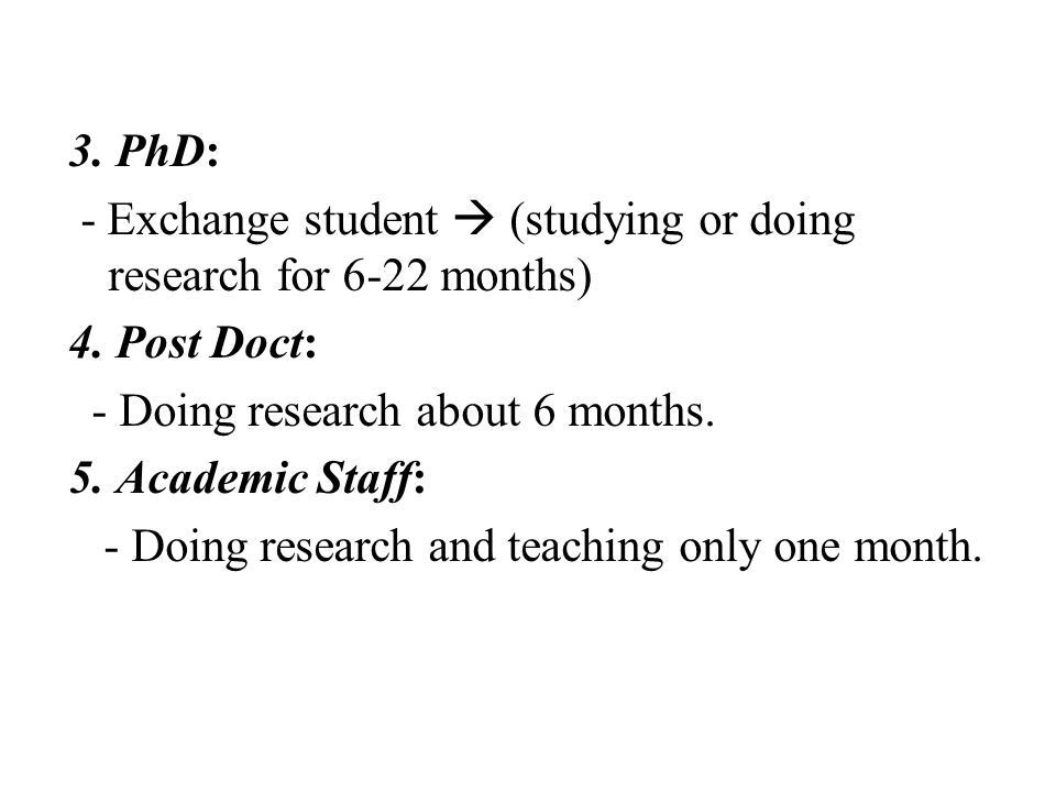 3. PhD: - Exchange student  (studying or doing research for 6-22 months) 4.