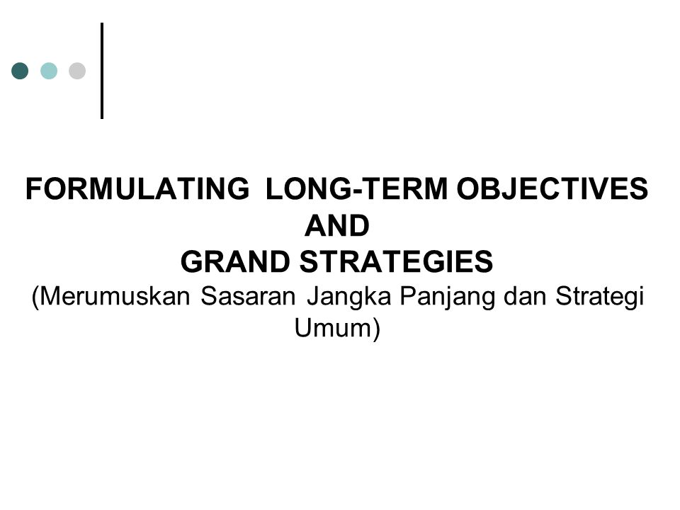 FORMULATING LONG-TERM OBJECTIVES AND GRAND STRATEGIES (Merumuskan Sasaran Jangka Panjang dan Strategi Umum)