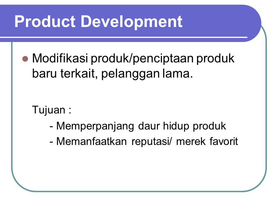 Product Development Modifikasi produk/penciptaan produk baru terkait, pelanggan lama. Tujuan : - Memperpanjang daur hidup produk.