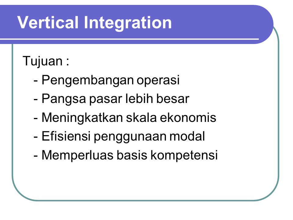 Vertical Integration Tujuan : - Pengembangan operasi