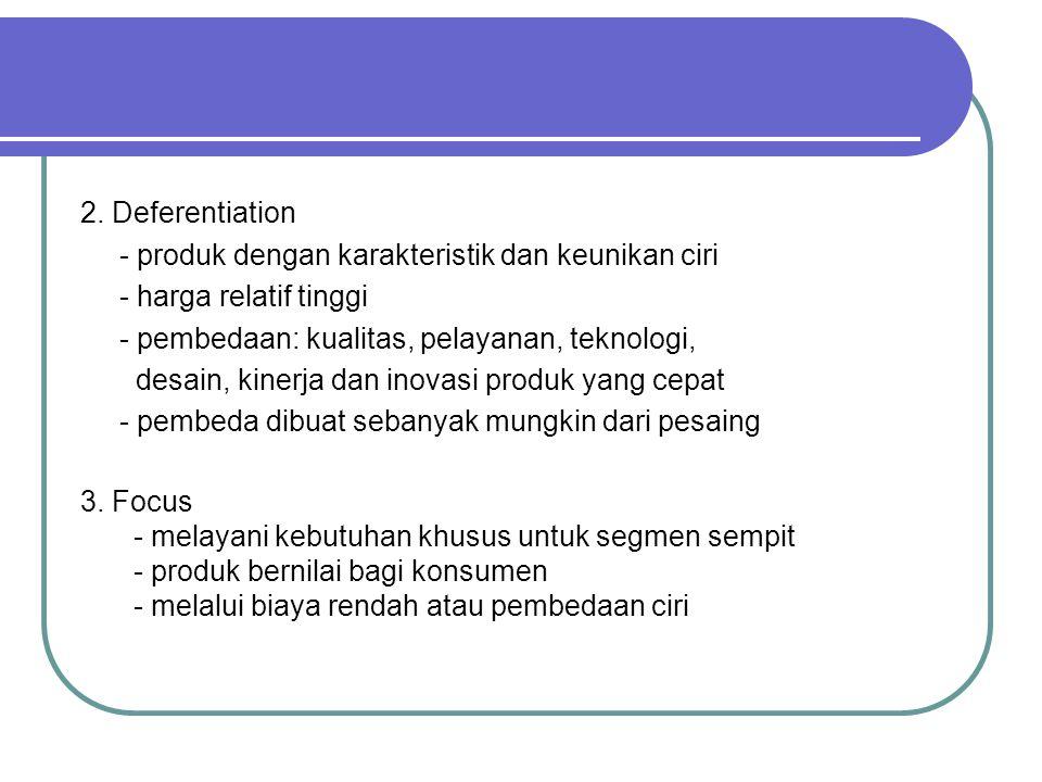 2. Deferentiation - produk dengan karakteristik dan keunikan ciri. - harga relatif tinggi. - pembedaan: kualitas, pelayanan, teknologi,