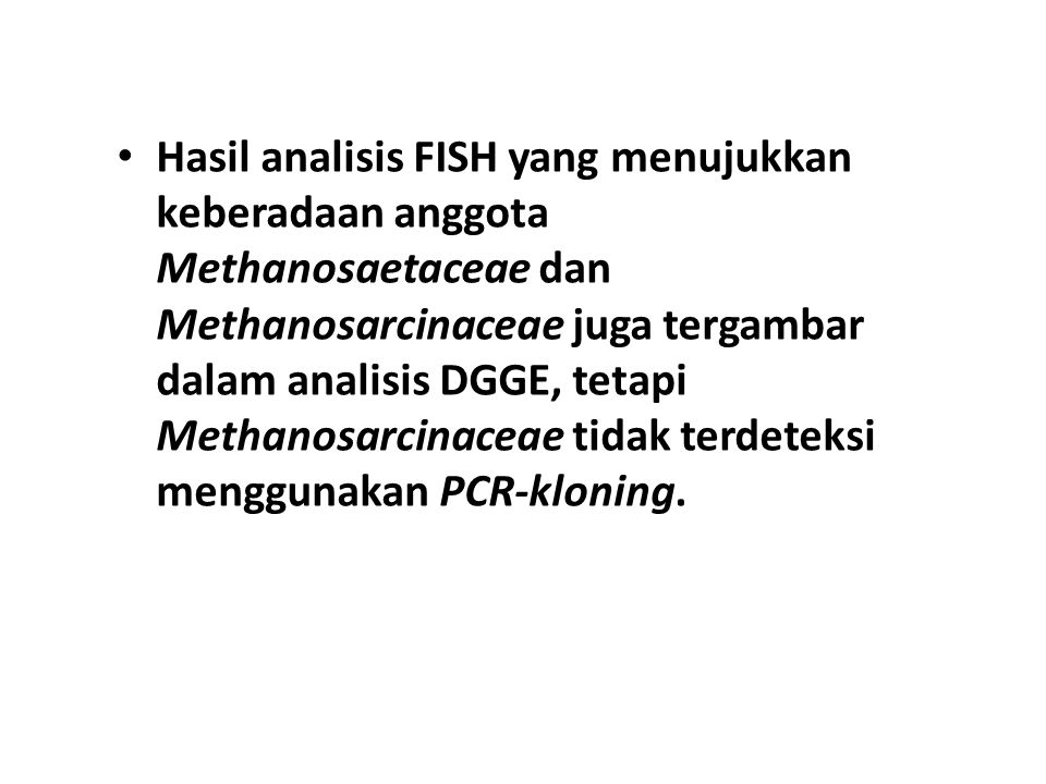 Hasil analisis FISH yang menujukkan keberadaan anggota Methanosaetaceae dan Methanosarcinaceae juga tergambar dalam analisis DGGE, tetapi Methanosarcinaceae tidak terdeteksi menggunakan PCR-kloning.