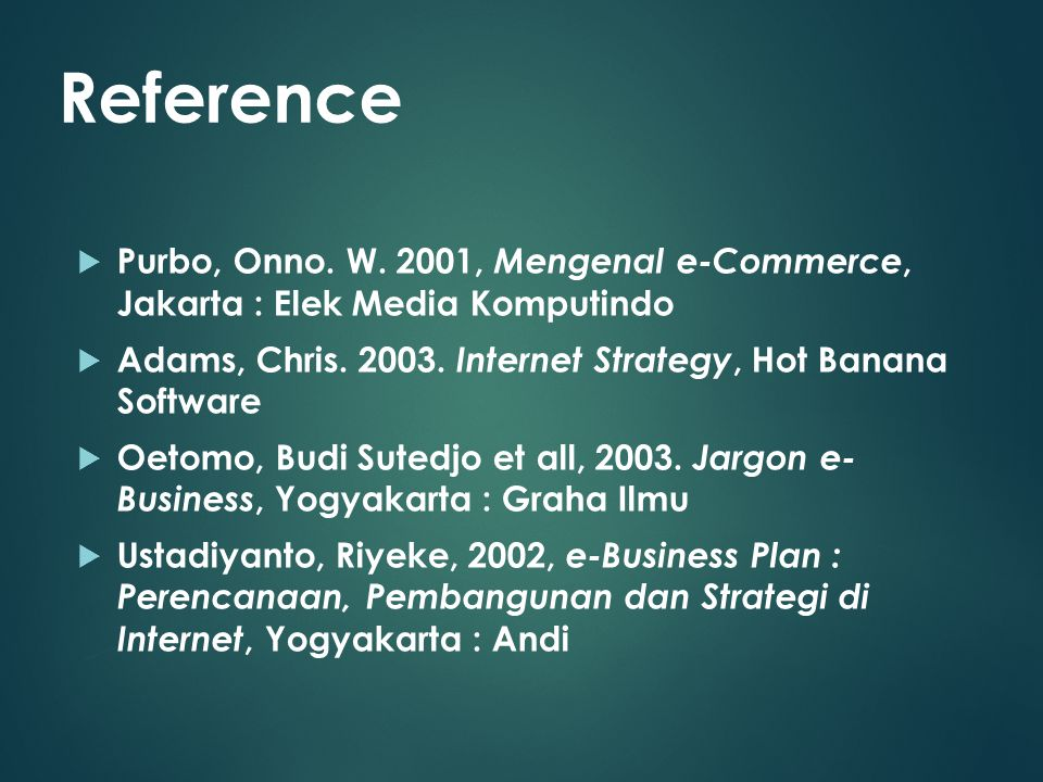 Reference Purbo, Onno. W. 2001, Mengenal e-Commerce, Jakarta : Elek Media Komputindo. Adams, Chris. 2003. Internet Strategy, Hot Banana Software.