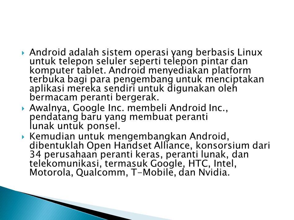 Android adalah sistem operasi yang berbasis Linux untuk telepon seluler seperti telepon pintar dan komputer tablet. Android menyediakan platform terbuka bagi para pengembang untuk menciptakan aplikasi mereka sendiri untuk digunakan oleh bermacam peranti bergerak.