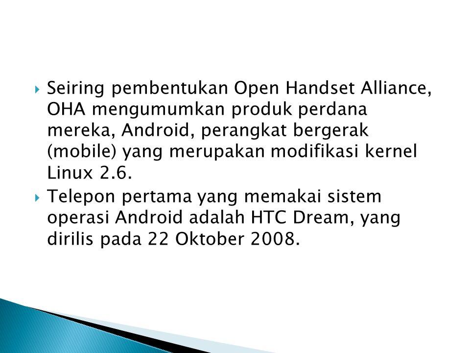 Seiring pembentukan Open Handset Alliance, OHA mengumumkan produk perdana mereka, Android, perangkat bergerak (mobile) yang merupakan modifikasi kernel Linux 2.6.