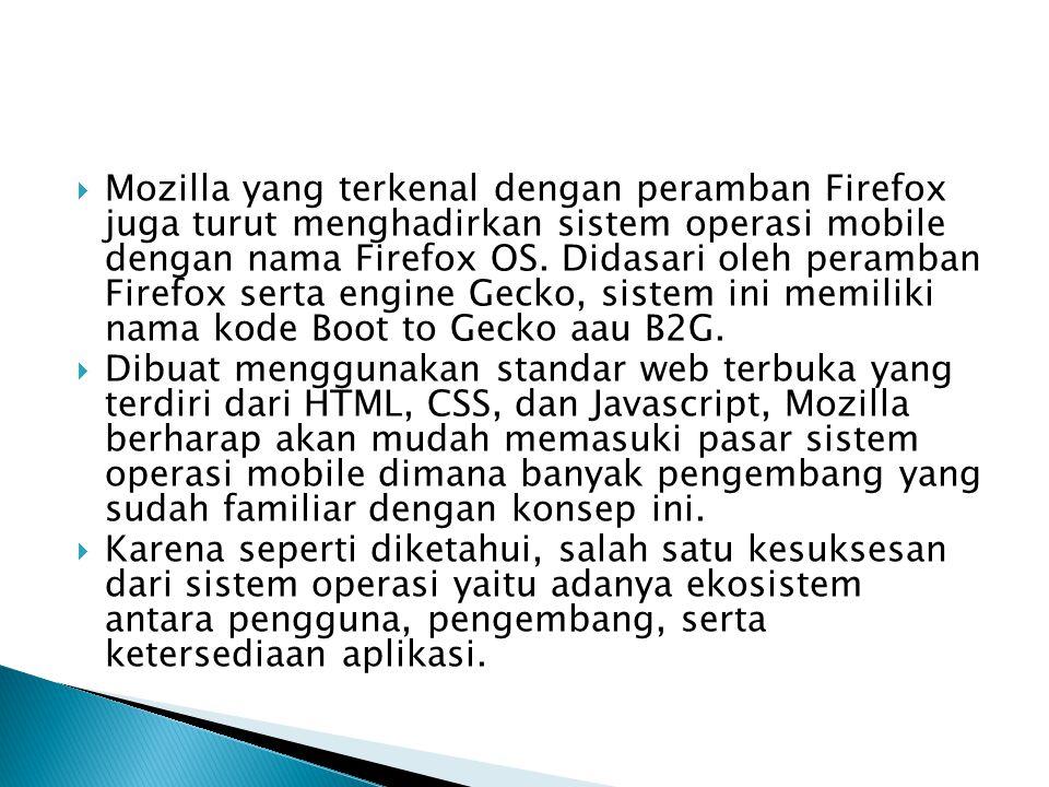 Mozilla yang terkenal dengan peramban Firefox juga turut menghadirkan sistem operasi mobile dengan nama Firefox OS. Didasari oleh peramban Firefox serta engine Gecko, sistem ini memiliki nama kode Boot to Gecko aau B2G.