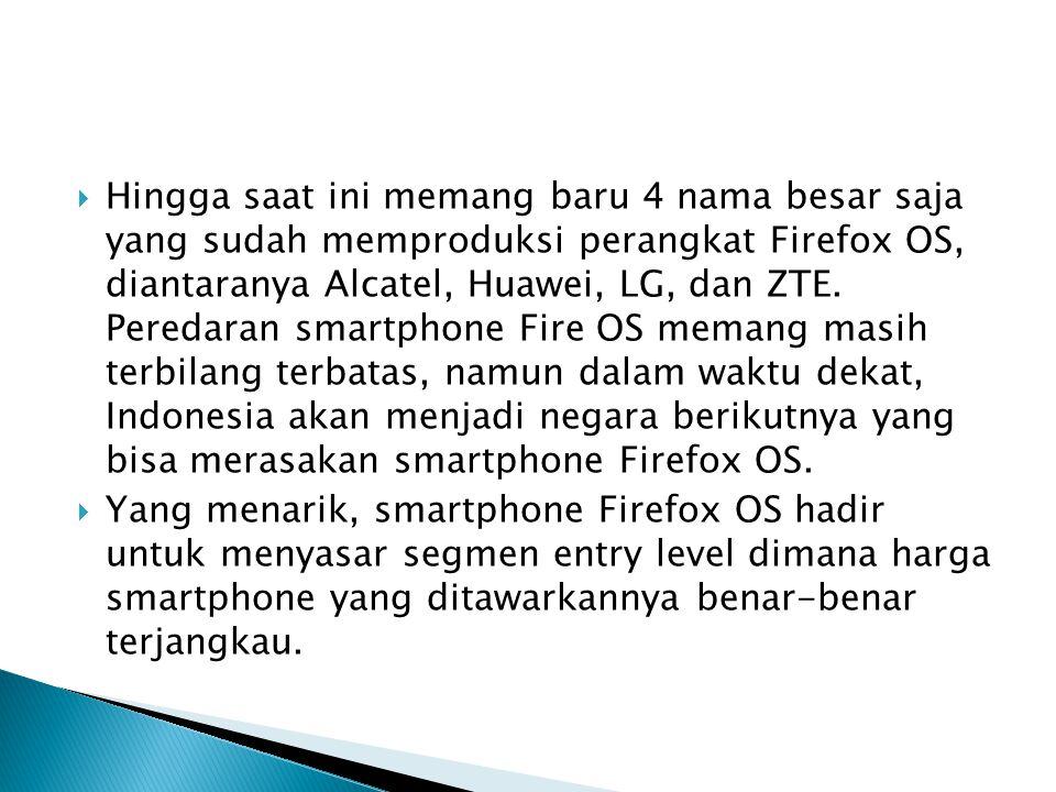 Hingga saat ini memang baru 4 nama besar saja yang sudah memproduksi perangkat Firefox OS, diantaranya Alcatel, Huawei, LG, dan ZTE. Peredaran smartphone Fire OS memang masih terbilang terbatas, namun dalam waktu dekat, Indonesia akan menjadi negara berikutnya yang bisa merasakan smartphone Firefox OS.