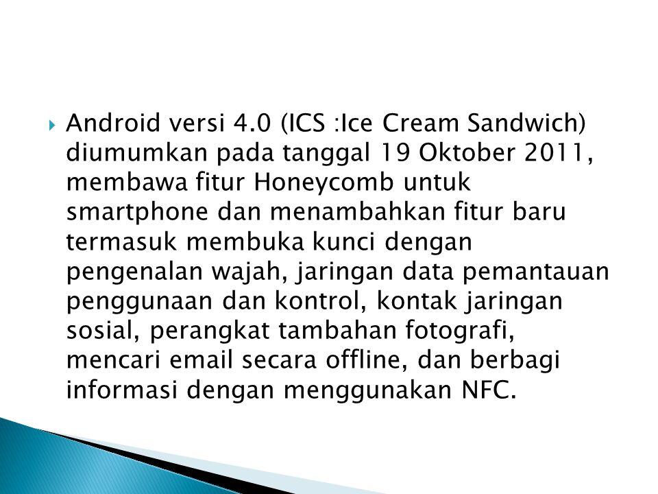 Android versi 4.0 (ICS :Ice Cream Sandwich) diumumkan pada tanggal 19 Oktober 2011, membawa fitur Honeycomb untuk smartphone dan menambahkan fitur baru termasuk membuka kunci dengan pengenalan wajah, jaringan data pemantauan penggunaan dan kontrol, kontak jaringan sosial, perangkat tambahan fotografi, mencari email secara offline, dan berbagi informasi dengan menggunakan NFC.