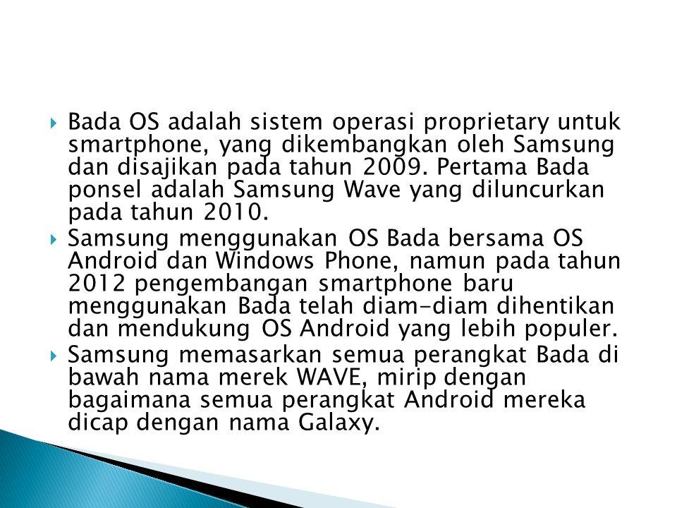 Bada OS adalah sistem operasi proprietary untuk smartphone, yang dikembangkan oleh Samsung dan disajikan pada tahun 2009. Pertama Bada ponsel adalah Samsung Wave yang diluncurkan pada tahun 2010.