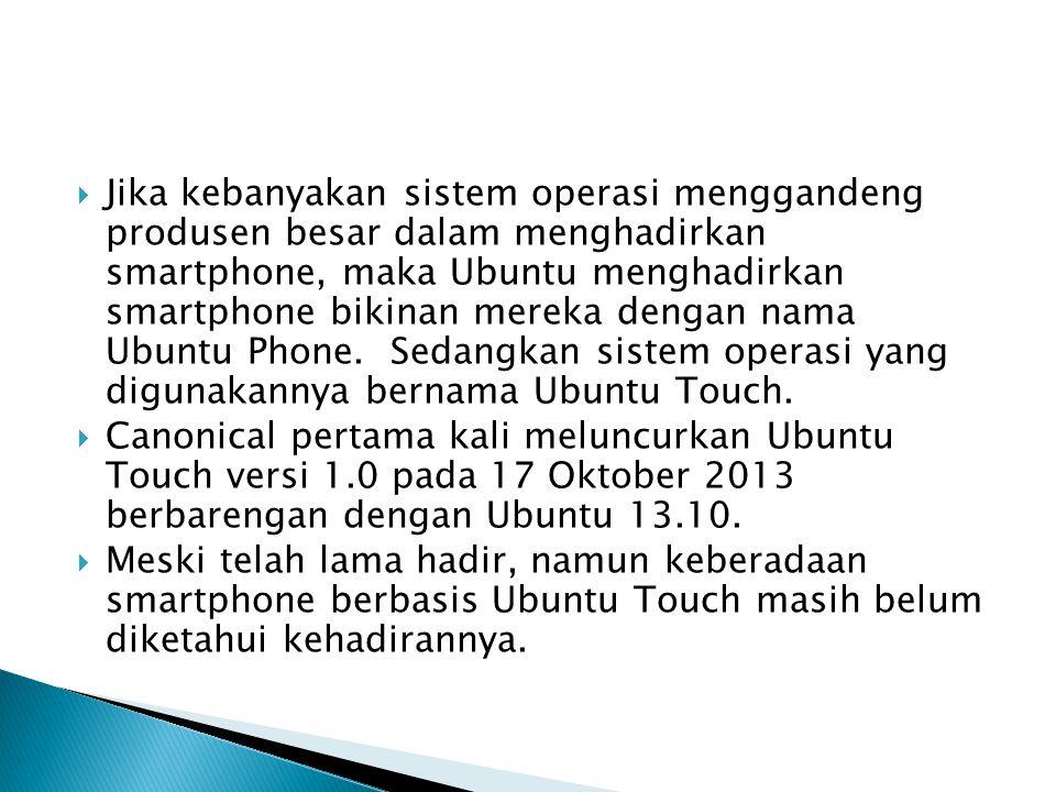 Jika kebanyakan sistem operasi menggandeng produsen besar dalam menghadirkan smartphone, maka Ubuntu menghadirkan smartphone bikinan mereka dengan nama Ubuntu Phone. Sedangkan sistem operasi yang digunakannya bernama Ubuntu Touch.