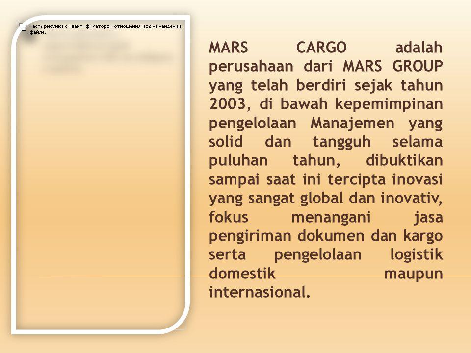 MARS CARGO adalah perusahaan dari MARS GROUP yang telah berdiri sejak tahun 2003, di bawah kepemimpinan pengelolaan Manajemen yang solid dan tangguh selama puluhan tahun, dibuktikan sampai saat ini tercipta inovasi yang sangat global dan inovativ, fokus menangani jasa pengiriman dokumen dan kargo serta pengelolaan logistik domestik maupun internasional.