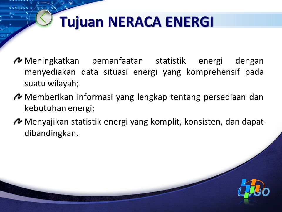 Tujuan NERACA ENERGI Meningkatkan pemanfaatan statistik energi dengan menyediakan data situasi energi yang komprehensif pada suatu wilayah;