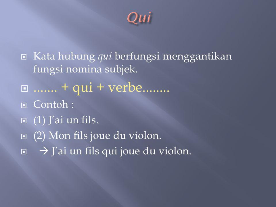 Qui Kata hubung qui berfungsi menggantikan fungsi nomina subjek. ....... + qui + verbe........ Contoh :